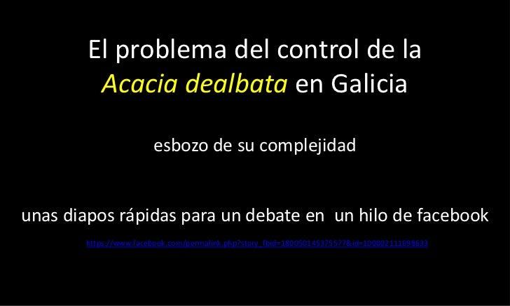 El problema del control de la Acacia dealbataen Galiciaesbozo de su complejidadunas diapos rápidas para un debate en  un h...