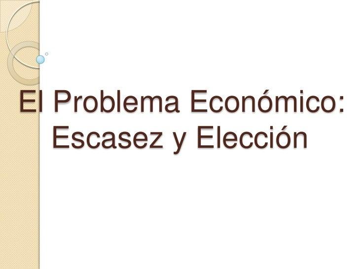 El Problema Económico:    Escasez y Elección <br />