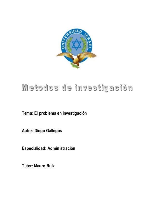 Tema: El problema en investigación Autor: Diego Gallegos Especialidad: Administración Tutor: Mauro Ruíz