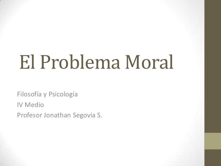 El Problema Moral<br />Filosofía y Psicología<br />IV Medio<br />Profesor Jonathan Segovia S.<br />