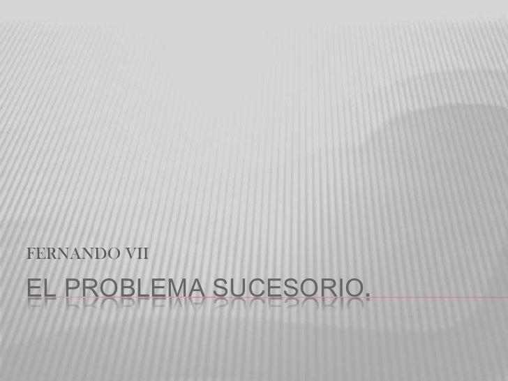 FERNANDO VIIEL PROBLEMA SUCESORIO.