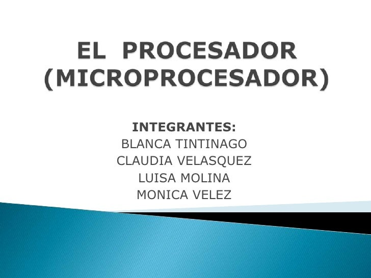 EL  PROCESADOR(MICROPROCESADOR)<br />INTEGRANTES:<br />BLANCA TINTINAGO<br />CLAUDIA VELASQUEZ<br />LUISA MOLINA<br />MONI...