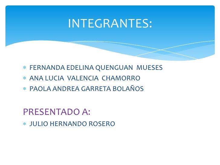 INTEGRANTES: FERNANDA EDELINA QUENGUAN MUESES ANA LUCIA VALENCIA CHAMORRO PAOLA ANDREA GARRETA BOLAÑOSPRESENTADO A: JULIO ...