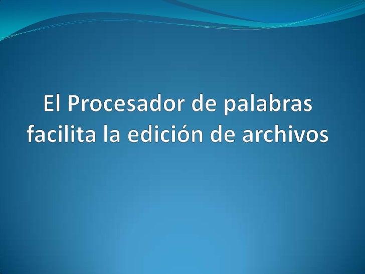 El Procesador de palabras facilita la edición de archivos<br />