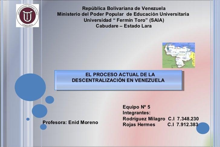 EL PROCESO ACTUAL DE LA DESCENTRALIZACIÓN EN VENEZUELA Profesora: Enid Moreno República Bolivariana de Venezuela Ministeri...