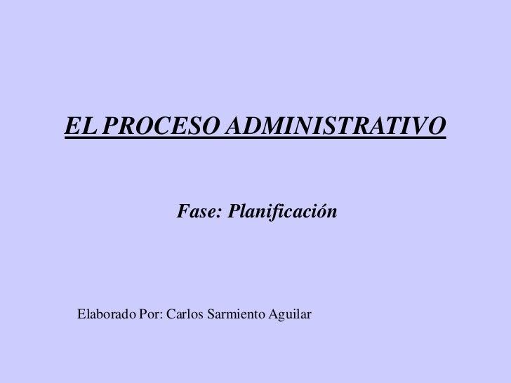 EL PROCESO ADMINISTRATIVO                Fase: PlanificaciónElaborado Por: Carlos Sarmiento Aguilar
