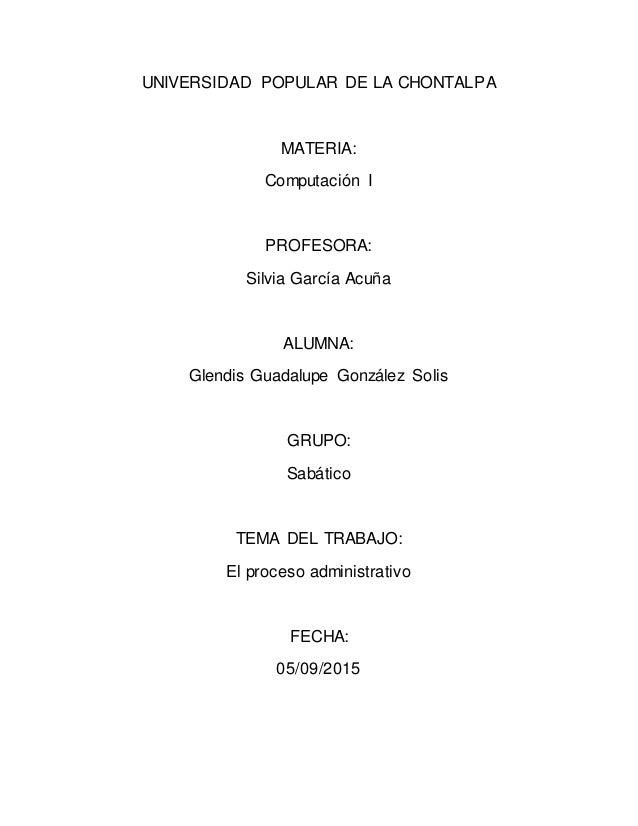 UNIVERSIDAD POPULAR DE LA CHONTALPA MATERIA: Computación I PROFESORA: Silvia García Acuña ALUMNA: Glendis Guadalupe Gonzál...