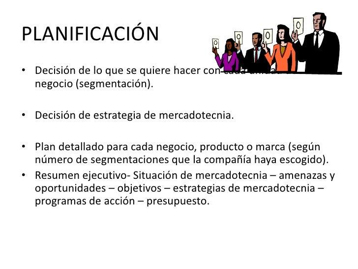 PLANIFICACIÓN<br />Decisión de lo que se quiere hacer con cada unidad de negocio (segmentación).<br />Decisión de estrateg...