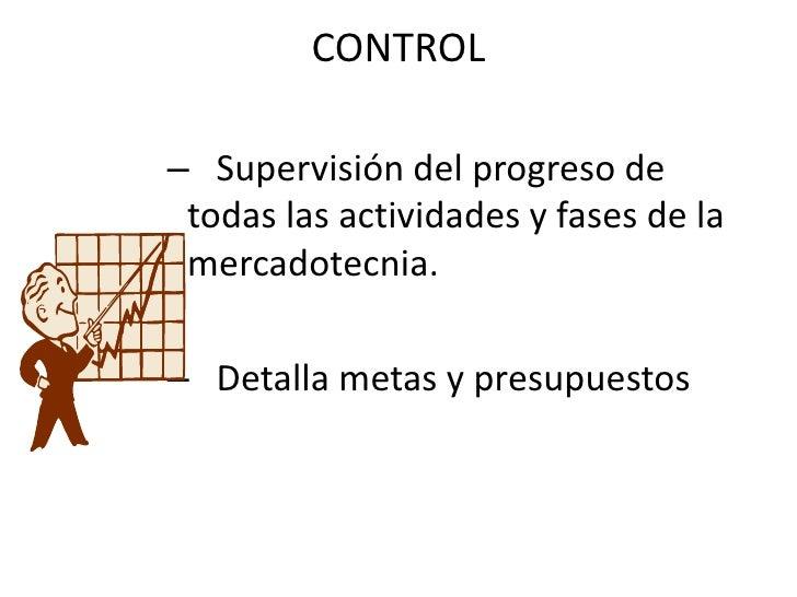 CONTROL<br />   Supervisión del progreso de      todas las actividades y fases de la mercadotecnia.<br />   Detalla metas ...
