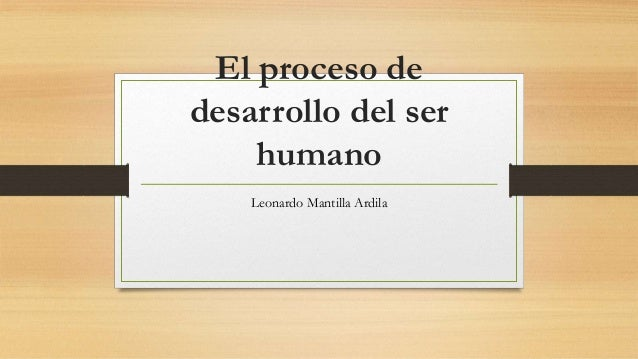 El proceso de desarrollo del ser humano Leonardo Mantilla Ardila