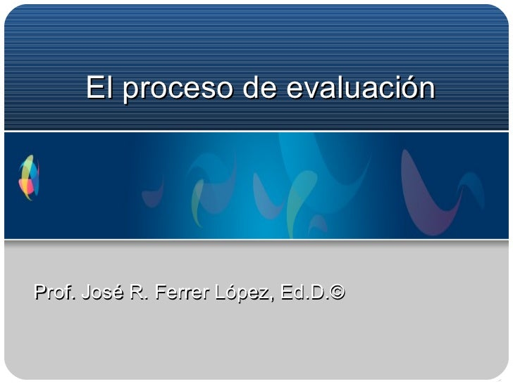 El proceso de evaluación Prof. José R. Ferrer López, Ed.D.©