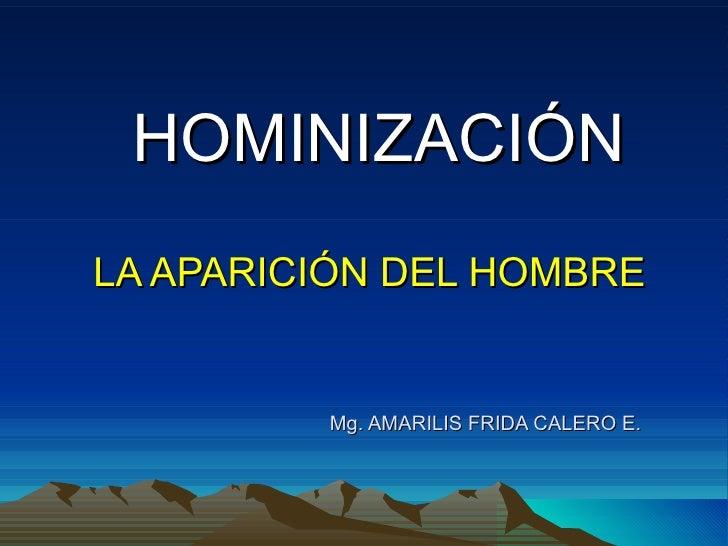 HOMINIZACIÓN LA APARICIÓN DEL HOMBRE   Mg. AMARILIS FRIDA CALERO E.
