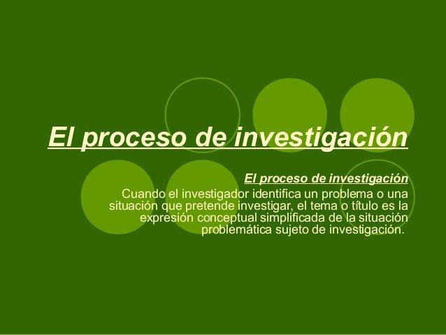 El proceso de investigación El proceso de investigación Cuando el investigador identifica un problema o una situación que ...