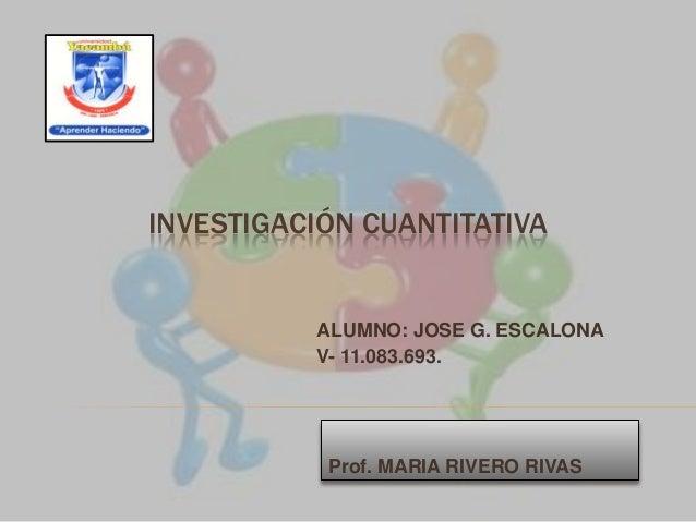 INVESTIGACIÓN CUANTITATIVA ALUMNO: JOSE G. ESCALONA V- 11.083.693. Prof. MARIA RIVERO RIVAS