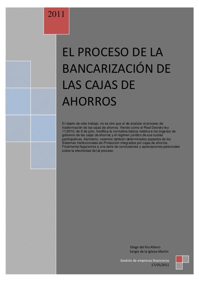2011   EL PROCESO DE LA   BANCARIZACIÓN DE   LAS CAJAS DE   AHORROS   El objeto de este trabajo, no es otro que el de anal...