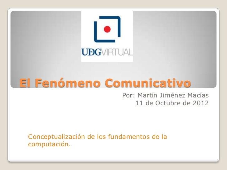 El Fenómeno Comunicativo                             Por: Martín Jiménez Macías                                 11 de Octu...