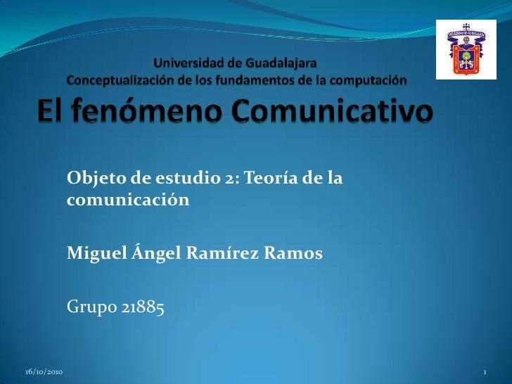 Universidad de Guadalajara Conceptualización de los fundamentos de la computación El fenómeno Comunicativo<br />Objeto de ...