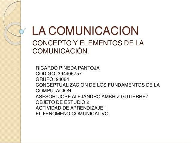 LA COMUNICACION CONCEPTO Y ELEMENTOS DE LA COMUNICACIÓN. RICARDO PINEDA PANTOJA CODIGO: 394406757 GRUPO: 94064 CONCEPTUALI...