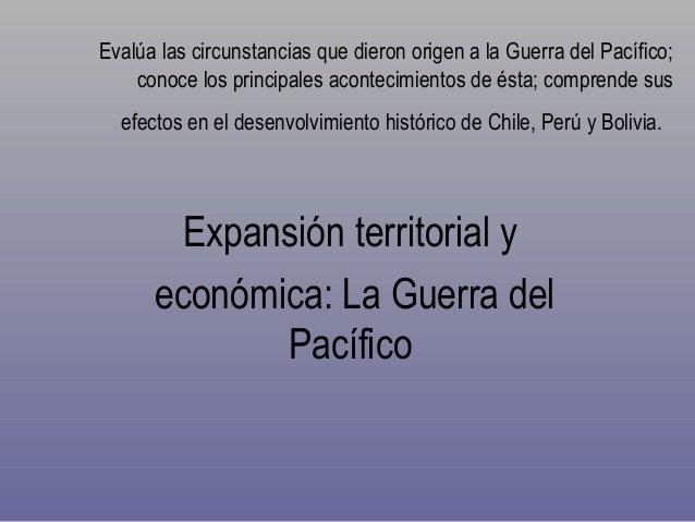 Evalúa las circunstancias que dieron origen a la Guerra del Pacífico; conoce los principales acontecimientos de ésta; comp...