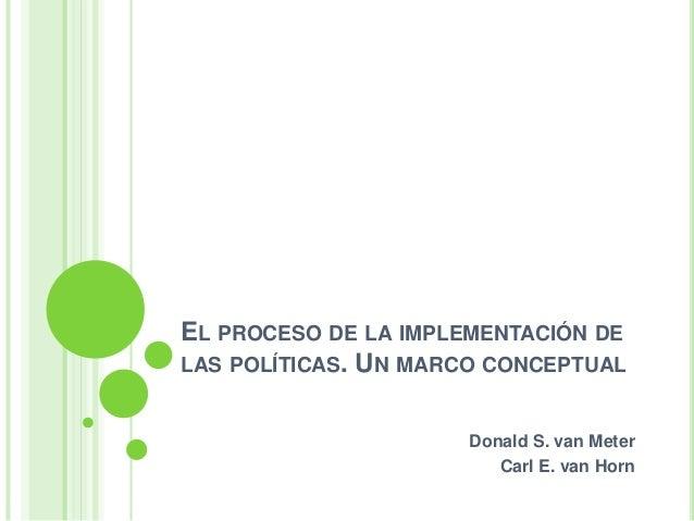 EL PROCESO DE LA IMPLEMENTACIÓN DE  LAS POLÍTICAS. UN MARCO CONCEPTUAL  Donald S. van Meter  Carl E. van Horn