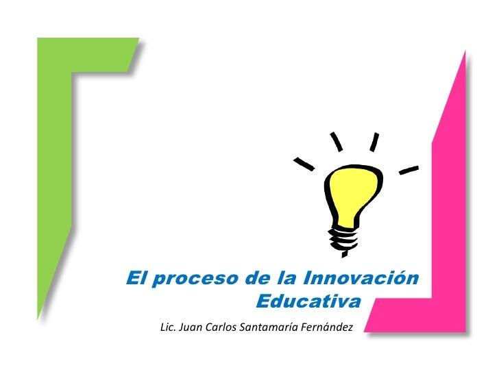 El proceso de la Innovación             Educativa    Lic. Juan Carlos Santamaría Fernández
