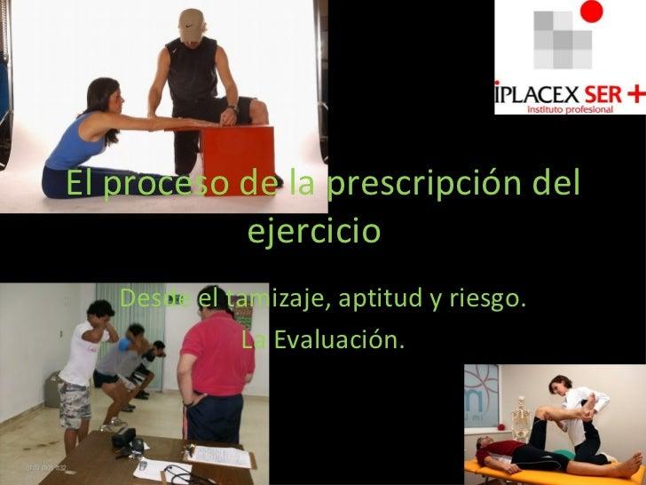 El proceso de la prescripción del ejercicio  Desde el tamizaje, aptitud y riesgo. La Evaluación.