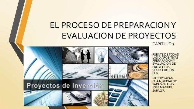 EL PROCESO DE PREPARACIONY EVALUACION DE PROYECTOS CAPITULO 3 FUENTE DETODAS LAS DIAPOSITIVAS: PREPARACIONY EVALUACION DE ...