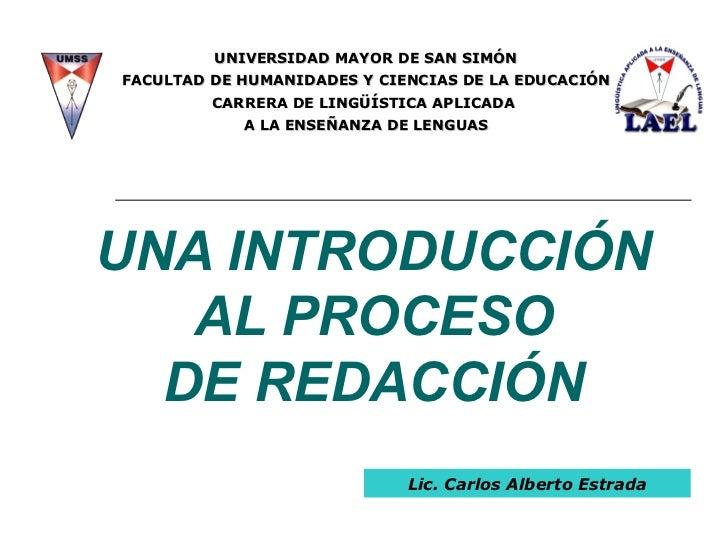 UNA INTRODUCCIÓN AL PROCESO DE REDACCIÓN Lic. Carlos Alberto Estrada UNIVERSIDAD MAYOR DE SAN SIMÓN FACULTAD DE HUMANIDADE...