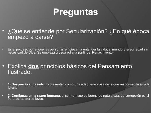 Preguntas • ¿Qué se entiende por Secularización? ¿En qué época empezó a darse? • Es el proceso por el que las personas emp...