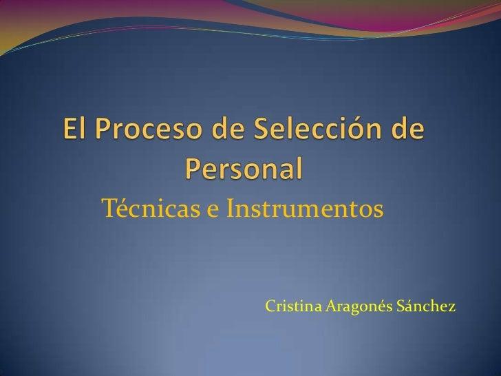 El Proceso de Selección de Personal<br />Técnicas e Instrumentos<br />Cristina Aragonés Sánchez<br />