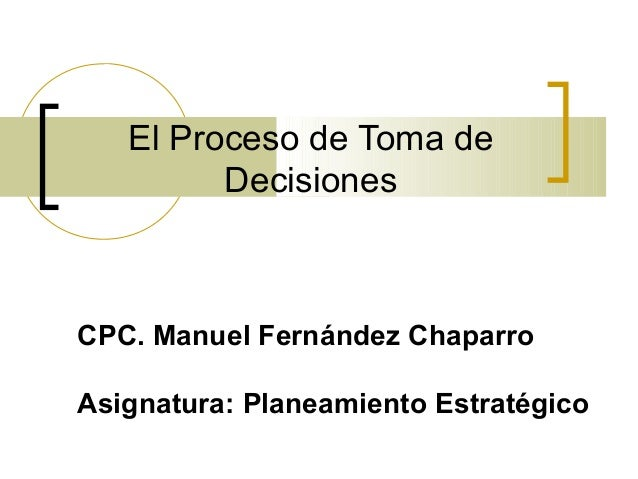 El Proceso de Toma de  Decisiones  CPC. Manuel Fernández Chaparro  Asignatura: Planeamiento Estratégico