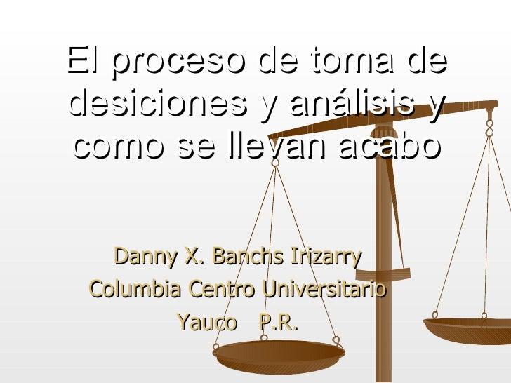 Danny X. Banchs Irizarry Columbia Centro Universitario Yauco  P.R. El proceso de toma de desiciones y an á lisis y como se...