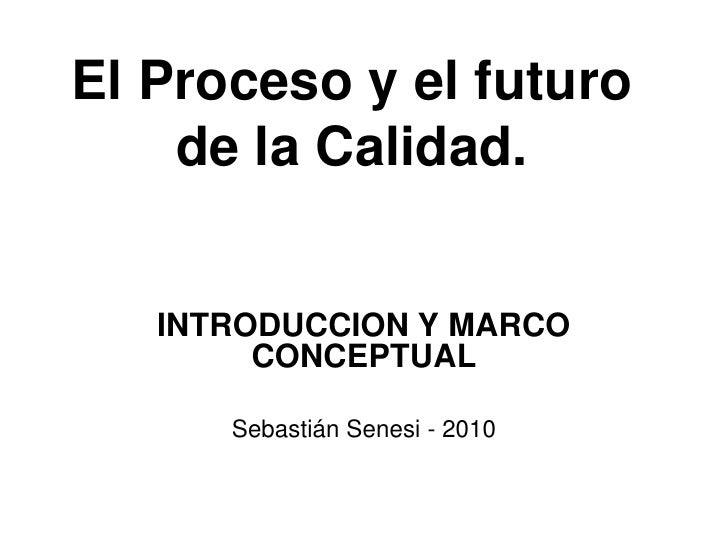 El Proceso y el futuro     de la Calidad.      INTRODUCCION Y MARCO         CONCEPTUAL        Sebastián Senesi - 2010