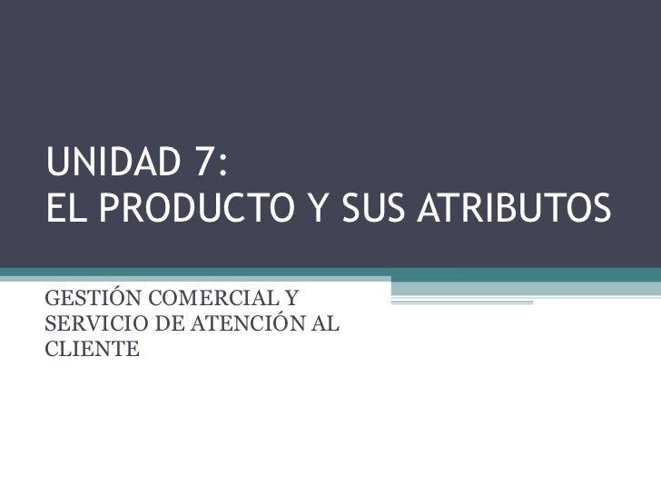 UNIDAD 7: EL PRODUCTO Y SUS ATRIBUTOS GESTIÓN COMERCIAL Y SERVICIO DE ATENCIÓN AL CLIENTE