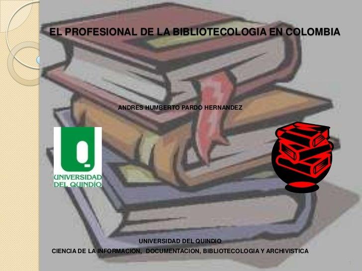 EL PROFESIONAL DE LA BIBLIOTECOLOGIA EN COLOMBIA <br />ANDRES HUMBERTO PARDO HERNANDEZ <br />UNIVERSIDAD DEL QUINDIO <br /...