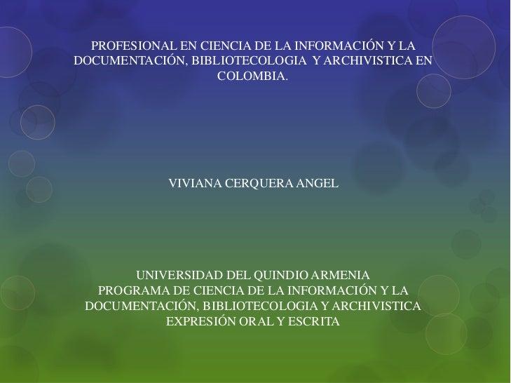 PROFESIONAL EN CIENCIA DE LA INFORMACIÓN Y LA DOCUMENTACIÓN, BIBLIOTECOLOGIA  Y ARCHIVISTICA EN COLOMBIA.<br />VIVIANA CER...