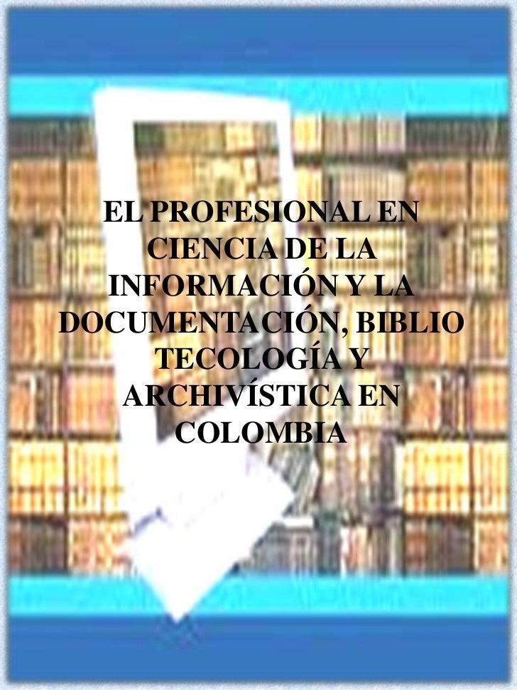 EL PROFESIONAL EN CIENCIA DE LA INFORMACIÓN Y LA DOCUMENTACIÓN, BIBLIOTECOLOGÍA Y ARCHIVÍSTICA EN  COLOMBIA<br />