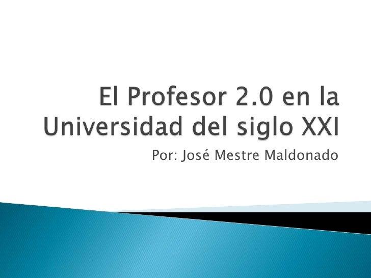 El Profesor 2.0 en la Universidad del siglo XXI<br />Por: José Mestre Maldonado<br />