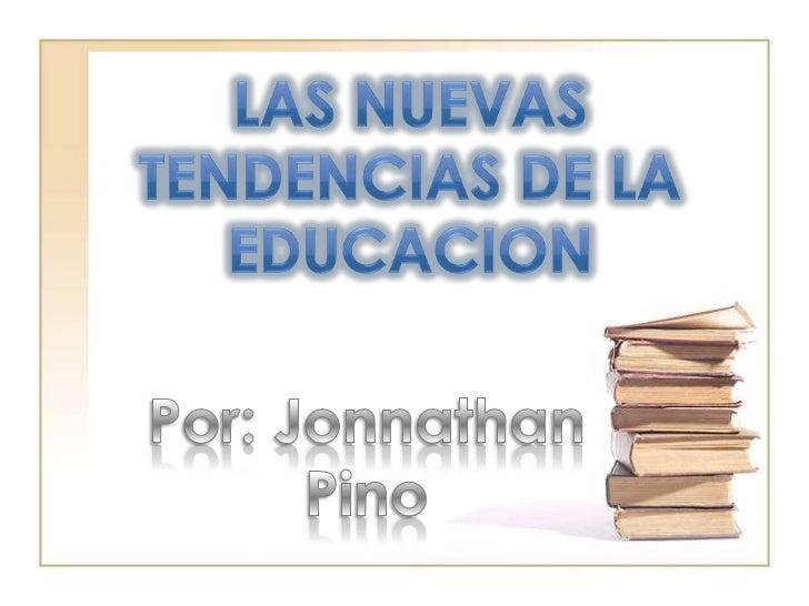 LAS NUEVAS TENDENCIAS DE LA EDUCACION<br />Por: Jonnathan Pino<br />