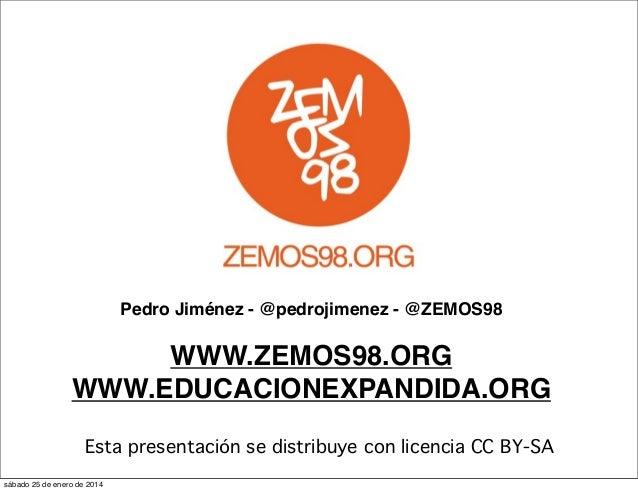 Pedro Jiménez - @pedrojimenez - @ZEMOS98  WWW.ZEMOS98.ORG WWW.EDUCACIONEXPANDIDA.ORG Esta presentación se distribuye con l...