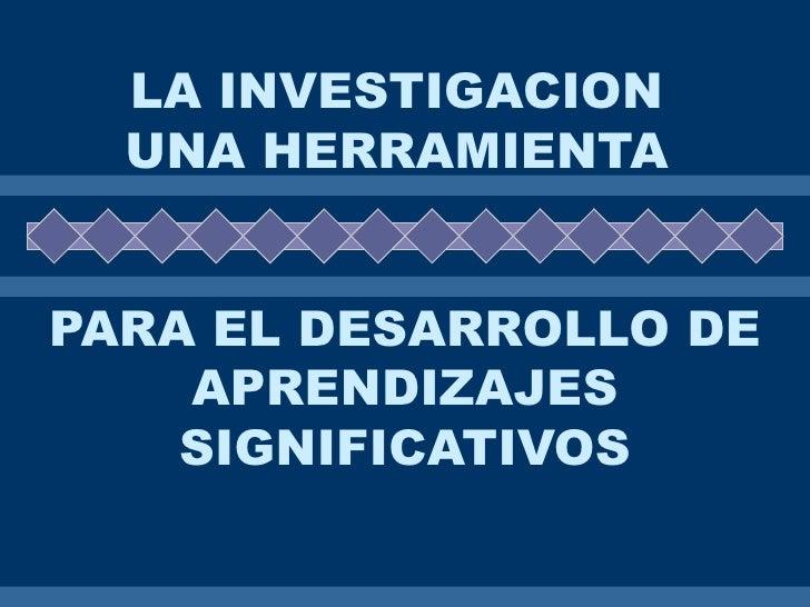 LA INVESTIGACION   UNA HERRAMIENTA   PARA EL DESARROLLO DE     APRENDIZAJES     SIGNIFICATIVOS