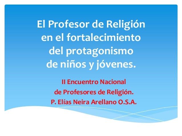 El Profesor de Religión en el fortalecimiento del protagonismo de niños y jóvenes. II Encuentro Nacional de Profesores de ...