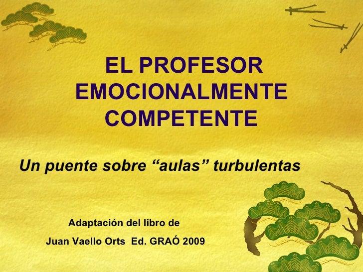 """EL PROFESOR EMOCIONALMENTE COMPETENTE Un puente sobre """"aulas"""" turbulentas Adaptación del libro de  Juan Vaello Orts  Ed. G..."""