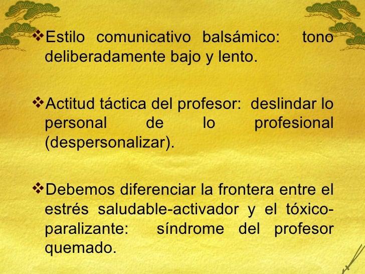 <ul><li>Estilo comunicativo balsámico:  tono deliberadamente bajo y lento. </li></ul><ul><li>Actitud táctica del profesor:...