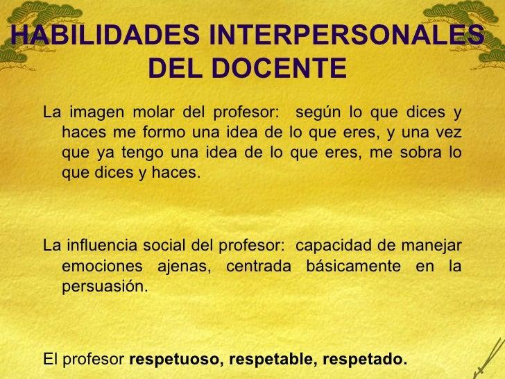 HABILIDADES INTERPERSONALES DEL DOCENTE <ul><li>La imagen molar del profesor:  según lo que dices y haces me formo una ide...