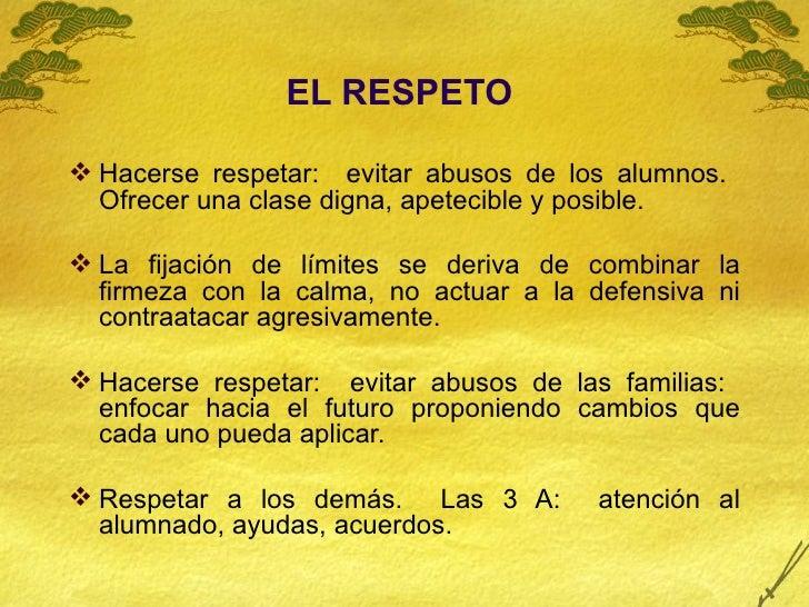 <ul><li>EL RESPETO   </li></ul><ul><li>Hacerse respetar:  evitar abusos de los alumnos.  Ofrecer una clase digna, apetecib...