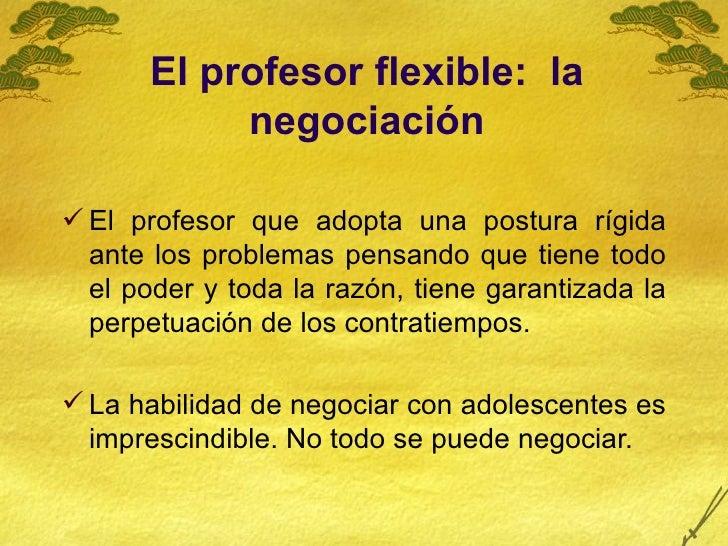 El profesor flexible:  la negociación <ul><li>El profesor que adopta una postura rígida ante los problemas pensando que ti...