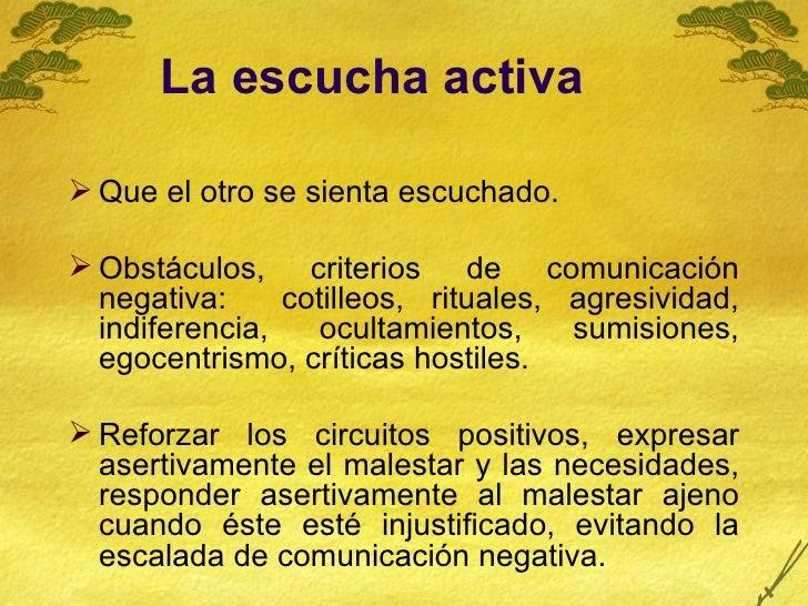 La escucha activa   <ul><li>Que el otro se sienta escuchado.  </li></ul><ul><li>Obstáculos, criterios de comunicación nega...