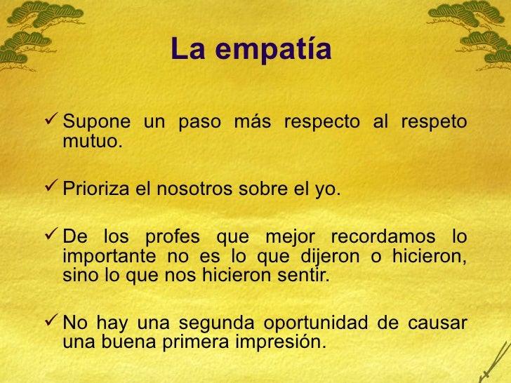 La empatía   <ul><li>Supone un paso más respecto al respeto mutuo.  </li></ul><ul><li>Prioriza el nosotros sobre el yo.  <...