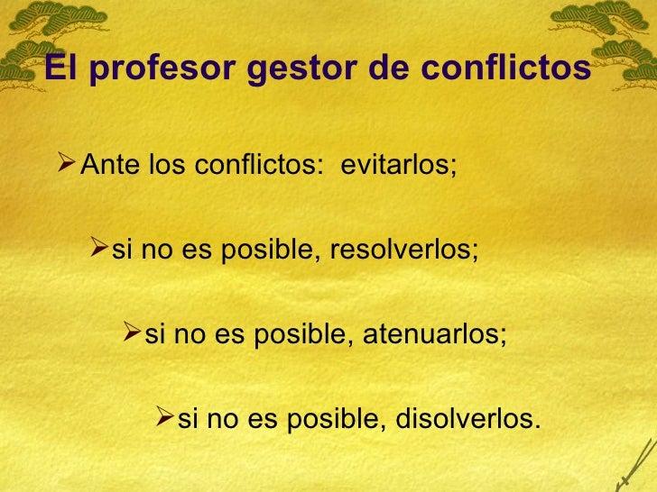El profesor gestor de conflictos <ul><li>Ante los conflictos:  evitarlos;  </li></ul><ul><ul><li>si no es posible, resolve...